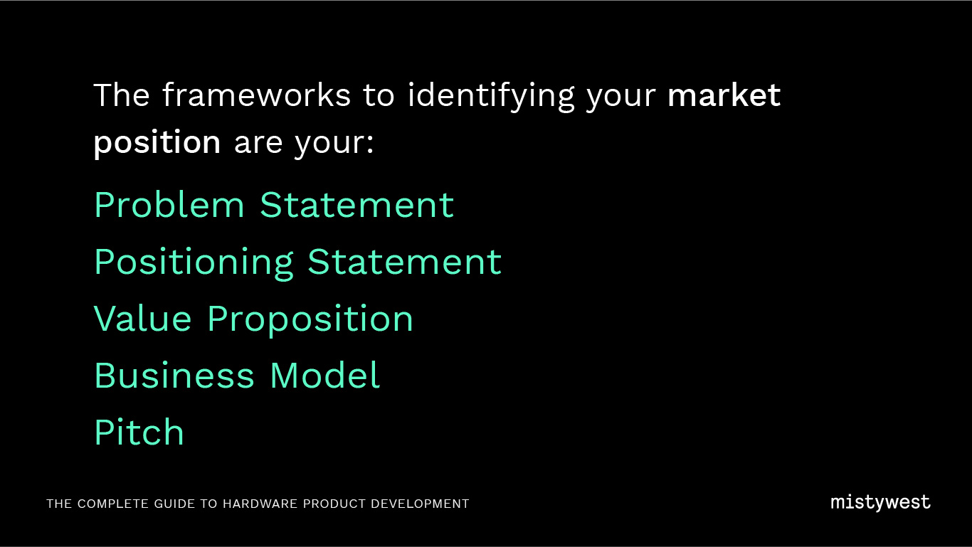 The frameworks to identifying your market position are your: Problem Statement Positioning Statement, Value Proposition, Business Model, Pitch