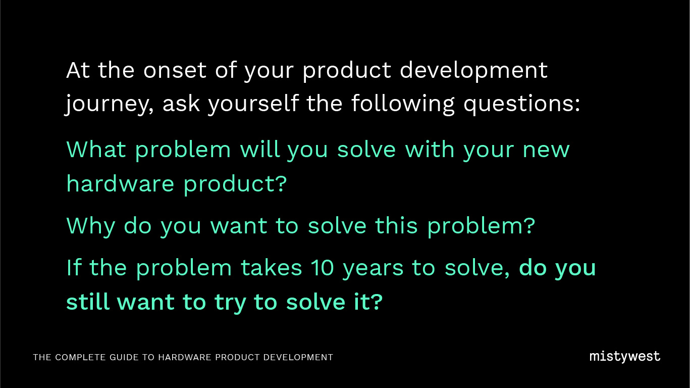 At the onset of your product development journey, ask yourself the following questions: What problem will you solve with your new hardware product? Why do you want to solve this problem? If the problem takes 10 years to solve, do you still want to try to solve it?