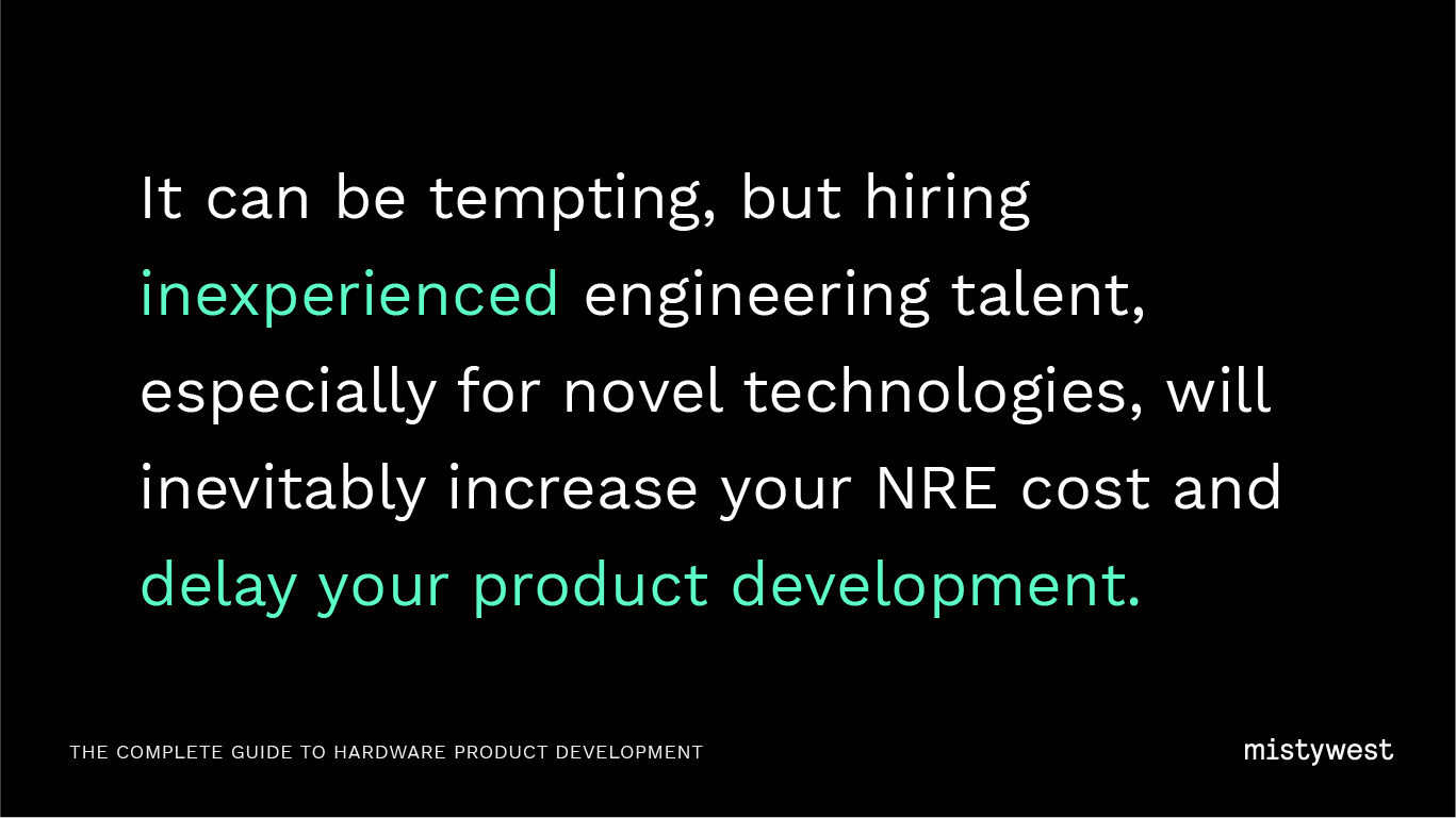 It can be tempting, but hiring inexperienced engineering talent, especially for novel technologies, will inevitably increase your NRE cost and delay your product development.