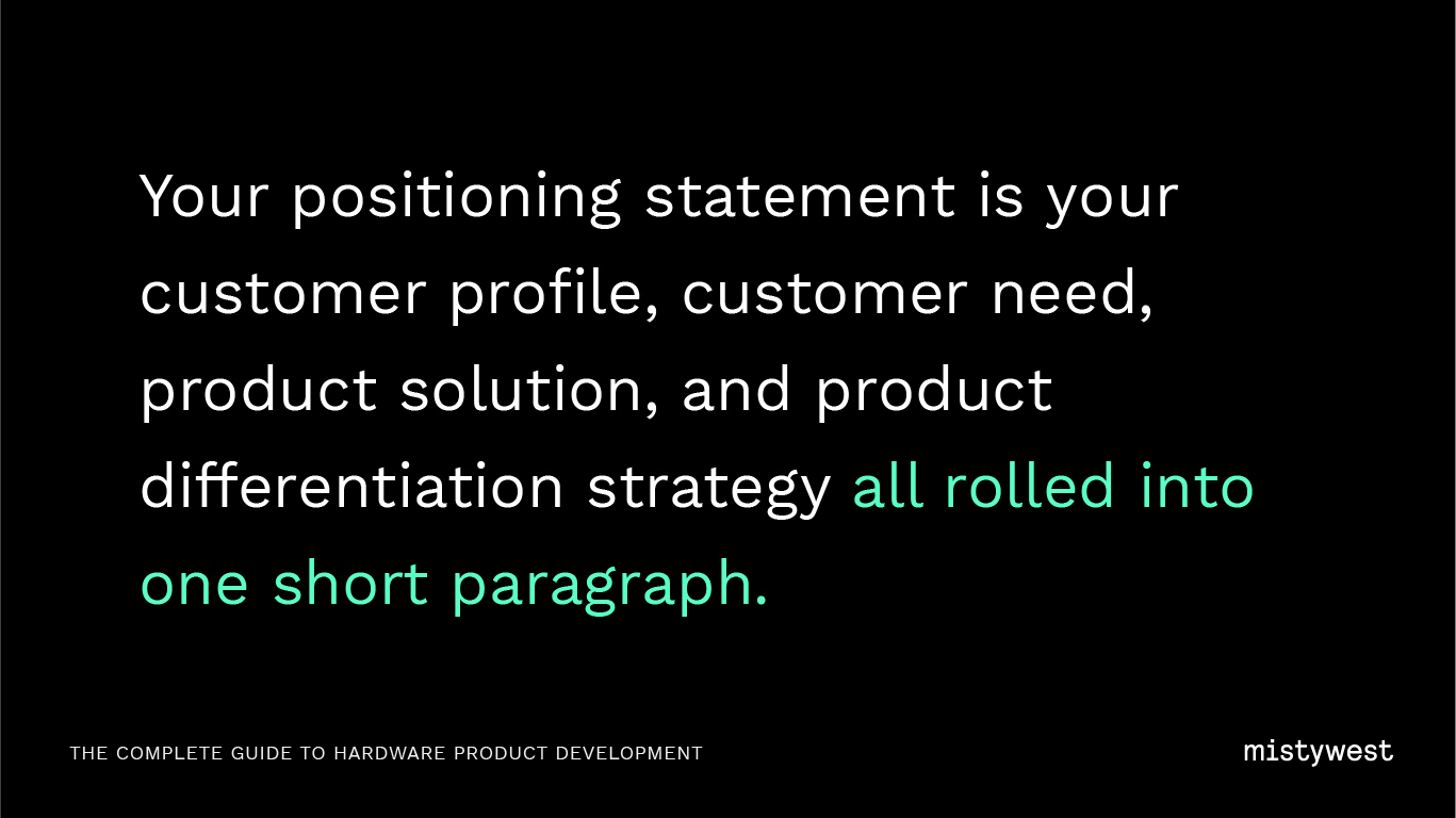 Your positioning statement is your customer profile, customer need, product solution, and product differentiation strategy all rolled into one short paragraph.