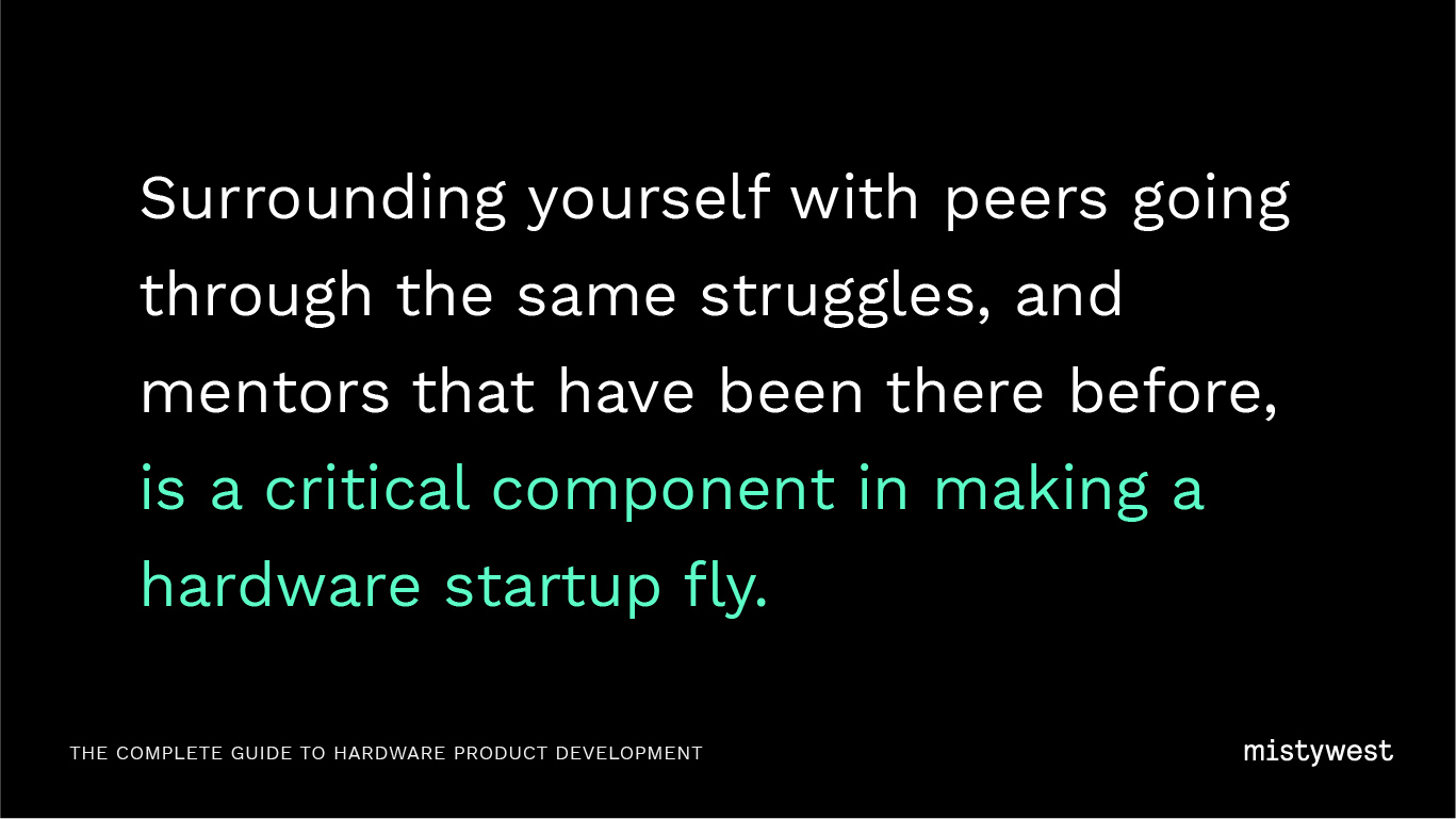 Surrounding yourself with peers going through the same struggles, and mentors that have been there before, is a critical component in making a hardware startup fly.